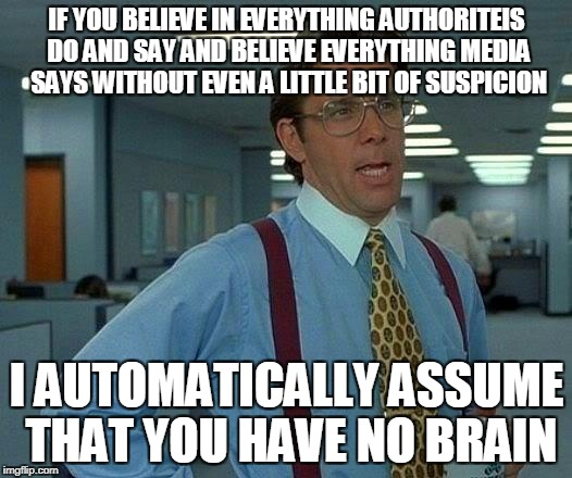 That Would Be Great Meme | IF YOU BELIEVE IN EVERYTHING AUTHORITEIS DO AND SAY AND BELIEVE EVERYTHING MEDIA SAYS WITHOUT EVEN A LITTLE BIT OF SUSPICION I AUTOMATICALLY | image tagged in memes,that would be great | made w/ Imgflip meme maker