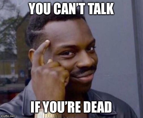YOU CAN'T TALK IF YOU'RE DEAD | made w/ Imgflip meme maker