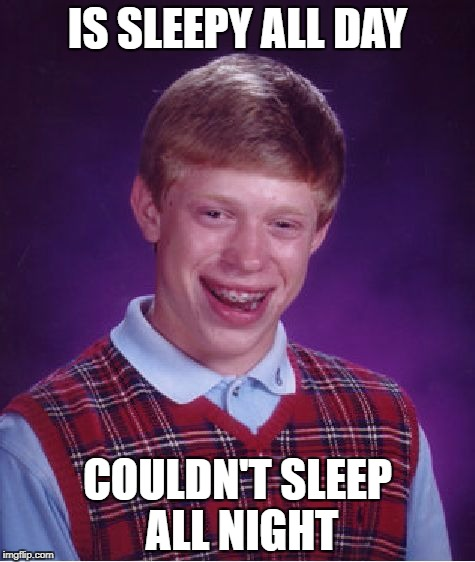 Sleep | IS SLEEPY ALL DAY COULDN'T SLEEP ALL NIGHT | image tagged in memes,bad luck brian,sleep,funny,sleepy,sleeping | made w/ Imgflip meme maker