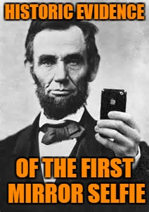 The Original Mirror Selfie | HISTORIC EVIDENCE OF THE FIRST MIRROR SELFIE | image tagged in abe lincoln with iphone,selfies,mirror selfie,damn i look good,your tie is crooked,dont blink | made w/ Imgflip meme maker