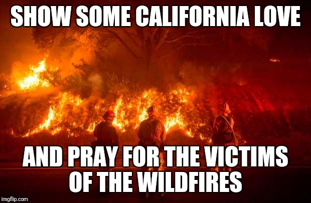 California Fires | SHOW SOME CALIFORNIA LOVE AND PRAY FOR THE VICTIMS OF THE WILDFIRES | image tagged in california fires | made w/ Imgflip meme maker