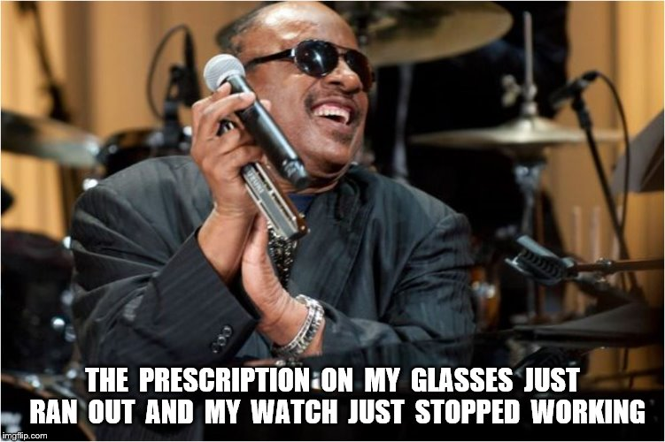 THE  PRESCRIPTION  ON  MY  GLASSES  JUST  RAN  OUT  AND  MY  WATCH  JUST  STOPPED  WORKING | made w/ Imgflip meme maker