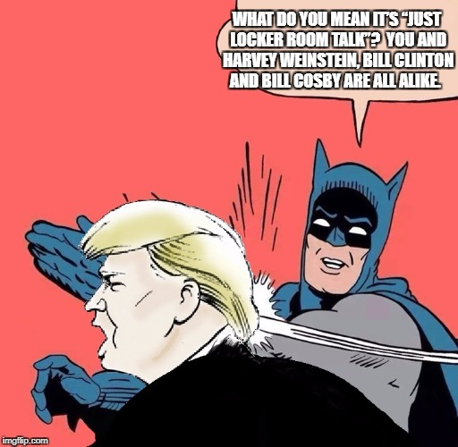 "Batman slaps Trump | WHAT DO YOU MEAN IT'S ""JUST LOCKER ROOM TALK""?  YOU AND HARVEY WEINSTEIN, BILL CLINTON AND BILL COSBY ARE ALL ALIKE. 