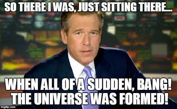 Brian Williams Was There | SO THERE I WAS, JUST SITTING THERE... WHEN ALL OF A SUDDEN, BANG! THE UNIVERSE WAS FORMED! | image tagged in memes,brian williams was there | made w/ Imgflip meme maker