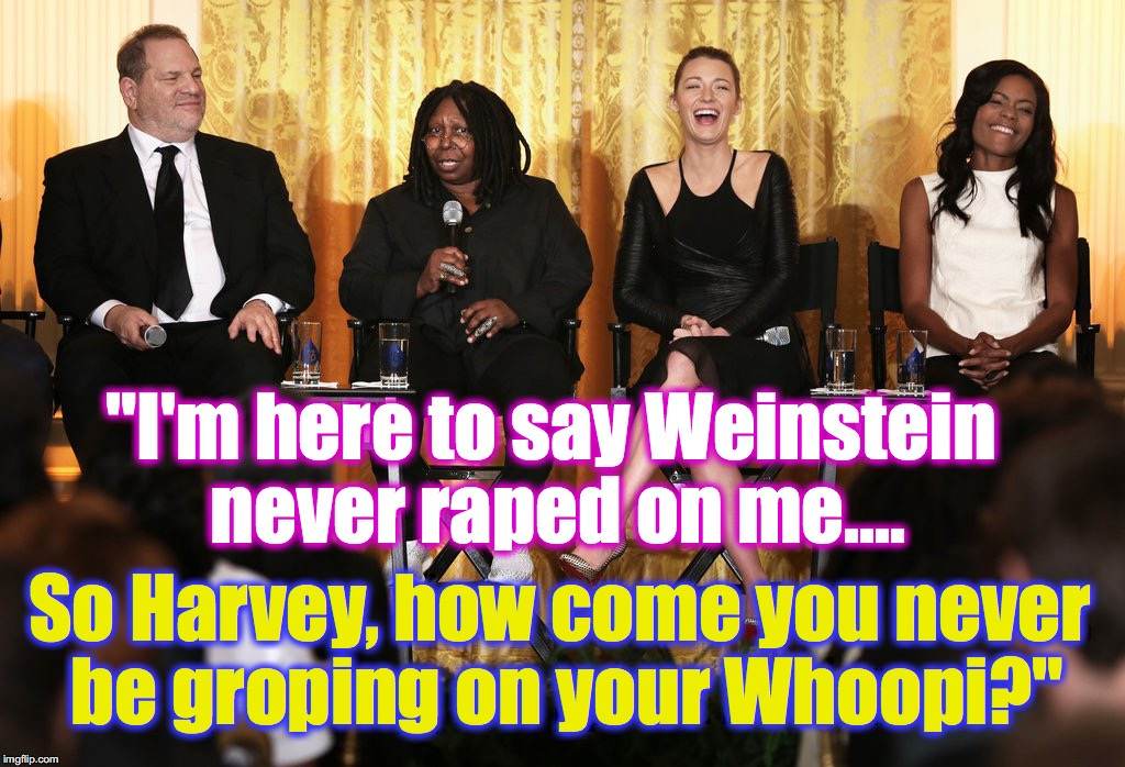 "Whoopi defends 'hurricane' Harvey.... | ""I'm here to say Weinstein never **ped on me.... So Harvey, how come you never be groping on your Whoopi?"" 