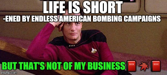 LIFE IS SHORT -ENED BY ENDLESS AMERICAN BOMBING CAMPAIGNS BUT THAT'S NOT OF MY BUSINESS | made w/ Imgflip meme maker