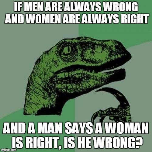 Philosoraptor | IF MEN ARE ALWAYS WRONG AND WOMEN ARE ALWAYS RIGHT AND A MAN SAYS A WOMAN IS RIGHT, IS HE WRONG? | image tagged in memes,philosoraptor,confusing | made w/ Imgflip meme maker