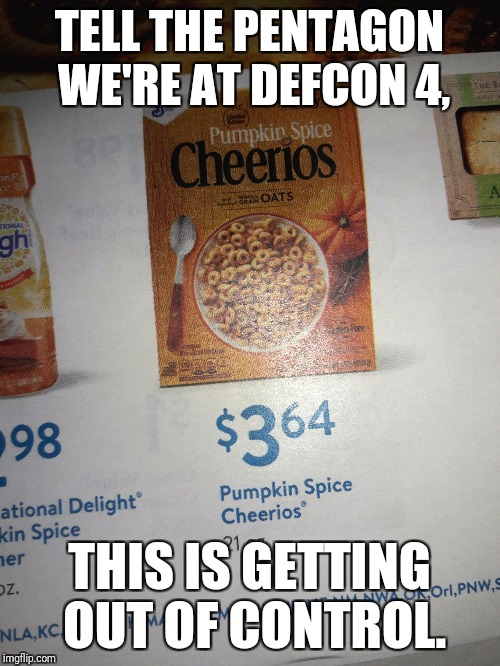 TELL THE PENTAGON WE'RE AT DEFCON 4, THIS IS GETTING OUT OF CONTROL. | image tagged in pumpkin spice | made w/ Imgflip meme maker