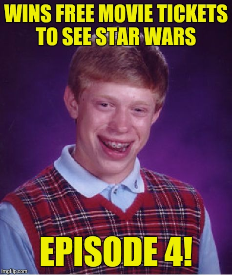 Bad Luck Brian Meme | WINS FREE MOVIE TICKETS TO SEE STAR WARS EPISODE 4! | image tagged in memes,bad luck brian | made w/ Imgflip meme maker