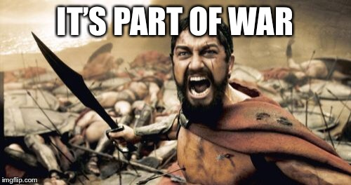 Sparta Leonidas Meme | IT'S PART OF WAR | image tagged in memes,sparta leonidas | made w/ Imgflip meme maker