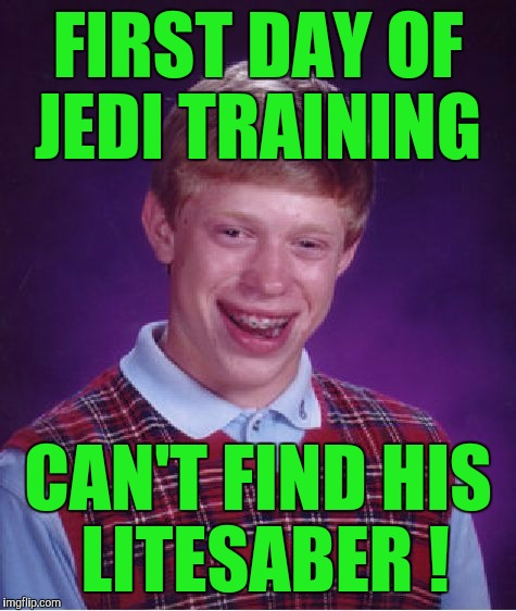 Bad Luck Brian Meme | FIRST DAY OF JEDI TRAINING CAN'T FIND HIS LITESABER ! | image tagged in memes,bad luck brian | made w/ Imgflip meme maker