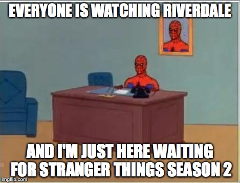 tbh  | EVERYONE IS WATCHING RIVERDALE AND I'M JUST HERE WAITING FOR STRANGER THINGS SEASON 2 | image tagged in memes,spiderman computer desk,spiderman,riverdale,stranger things | made w/ Imgflip meme maker