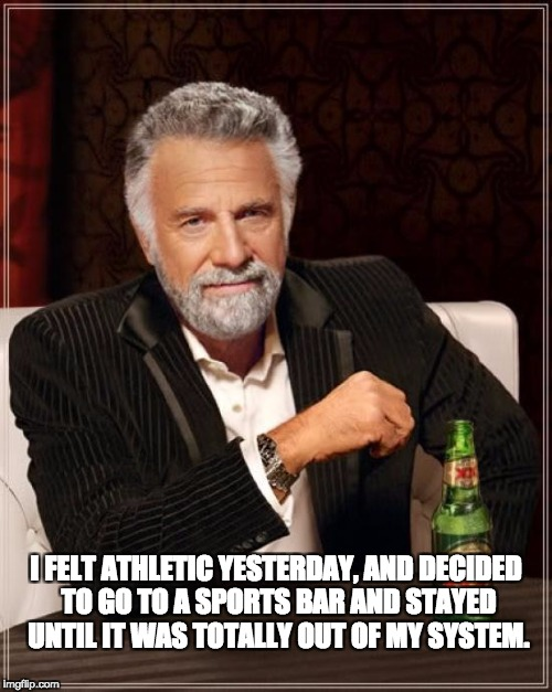 The Most Interesting Man In The World Meme | I FELT ATHLETIC YESTERDAY, AND DECIDED TO GO TO A SPORTS BAR AND STAYED UNTIL IT WAS TOTALLY OUT OF MY SYSTEM. | image tagged in memes,the most interesting man in the world | made w/ Imgflip meme maker