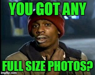 Y'all Got Any More Of That Meme | YOU GOT ANY FULL SIZE PHOTOS? | image tagged in memes,yall got any more of | made w/ Imgflip meme maker