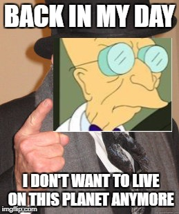 Back In My Day Meme | BACK IN MY DAY I DON'T WANT TO LIVE ON THIS PLANET ANYMORE | image tagged in memes,back in my day | made w/ Imgflip meme maker