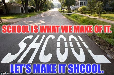 SCHOOL IS WHAT WE MAKE OF IT. LET'S MAKE IT SHCOOL. | made w/ Imgflip meme maker