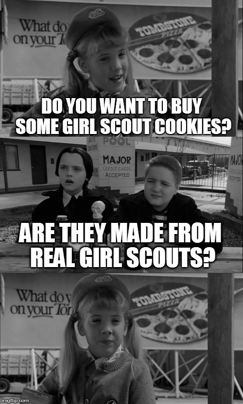 B&W Meme Week, Oct. 8th To 14th (A Pipe_Picasso and Dash event) | DO YOU WANT TO BUY SOME GIRL SCOUT COOKIES? ARE THEY MADE FROM REAL GIRL SCOUTS? | image tagged in memes,addams family,black white week,bw meme week,bw week,girl scout cookies | made w/ Imgflip meme maker