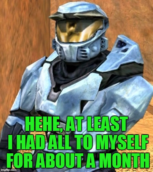 Church RvB Season 1 | HEHE, AT LEAST I HAD ALL TO MYSELF FOR ABOUT A MONTH | image tagged in church rvb season 1 | made w/ Imgflip meme maker