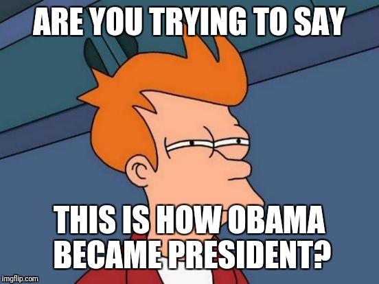 Futurama Fry Meme | ARE YOU TRYING TO SAY THIS IS HOW OBAMA BECAME PRESIDENT? | image tagged in memes,futurama fry | made w/ Imgflip meme maker