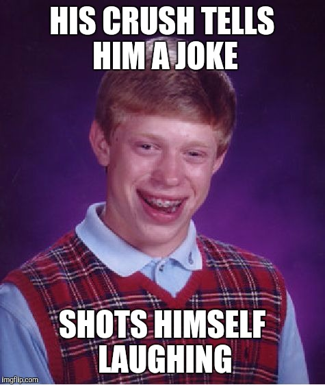 Bad Luck Brian Meme | HIS CRUSH TELLS HIM A JOKE SHOTS HIMSELF LAUGHING | image tagged in memes,bad luck brian | made w/ Imgflip meme maker