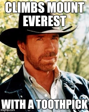 Chuck Norris Meme | CLIMBS MOUNT EVEREST WITH A TOOTHPICK | image tagged in memes,chuck norris | made w/ Imgflip meme maker