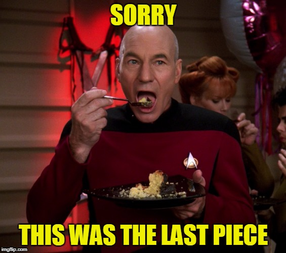 Picard Eating Cake | SORRY THIS WAS THE LAST PIECE | image tagged in picard eating cake | made w/ Imgflip meme maker