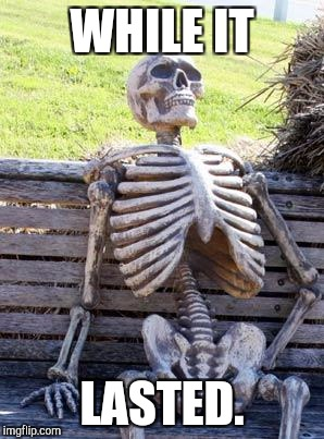 Waiting Skeleton Meme | WHILE IT LASTED. | image tagged in memes,waiting skeleton | made w/ Imgflip meme maker