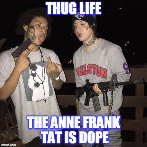 thug life |  THUG LIFE; THE ANNE FRANK TAT IS DOPE | image tagged in thug life,anne frank,pussies | made w/ Imgflip meme maker