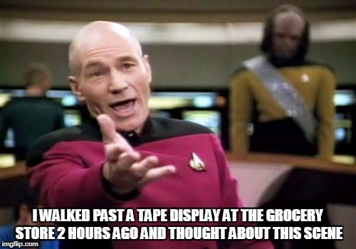 Picard Wtf Meme | I WALKED PAST A TAPE DISPLAY AT THE GROCERY STORE 2 HOURS AGO AND THOUGHT ABOUT THIS SCENE | image tagged in memes,picard wtf | made w/ Imgflip meme maker