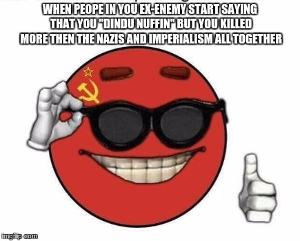 "WHEN PEOPE IN YOU EX-ENEMY START SAYING THAT YOU ""DINDU NUFFIN"" BUT YOU KILLED MORE THEN THE NAZIS AND IMPERIALISM ALL TOGETHER 