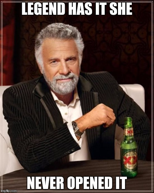 The Most Interesting Man In The World Meme | LEGEND HAS IT SHE NEVER OPENED IT | image tagged in memes,the most interesting man in the world | made w/ Imgflip meme maker