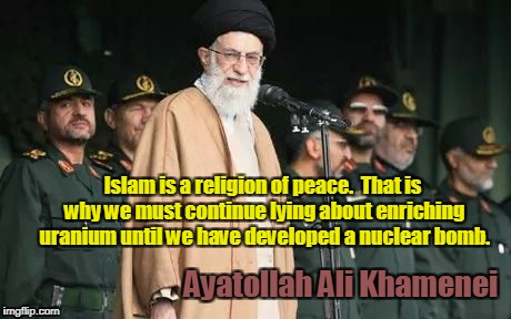 Ayatollah Ali Khamenei wants nuclear bomb  |  Islam is a religion of peace.  That is why we must continue lying about enriching uranium until we have developed a nuclear bomb. Ayatollah Ali Khamenei | image tagged in ayatollah ali khamenei,islam,religion of peace,nuclear bomb | made w/ Imgflip meme maker