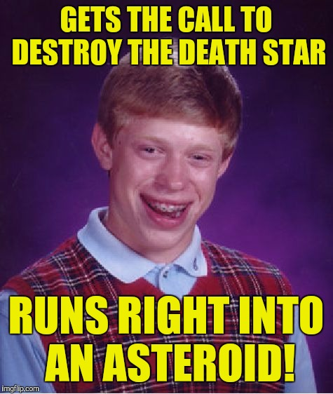 Bad Luck Brian Meme | GETS THE CALL TO DESTROY THE DEATH STAR RUNS RIGHT INTO AN ASTEROID! | image tagged in memes,bad luck brian | made w/ Imgflip meme maker