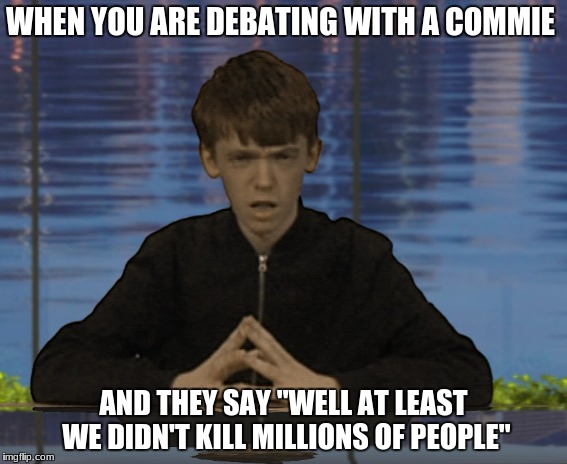 "A Confused Commie  | WHEN YOU ARE DEBATING WITH A COMMIE AND THEY SAY ""WELL AT LEAST WE DIDN'T KILL MILLIONS OF PEOPLE"" 