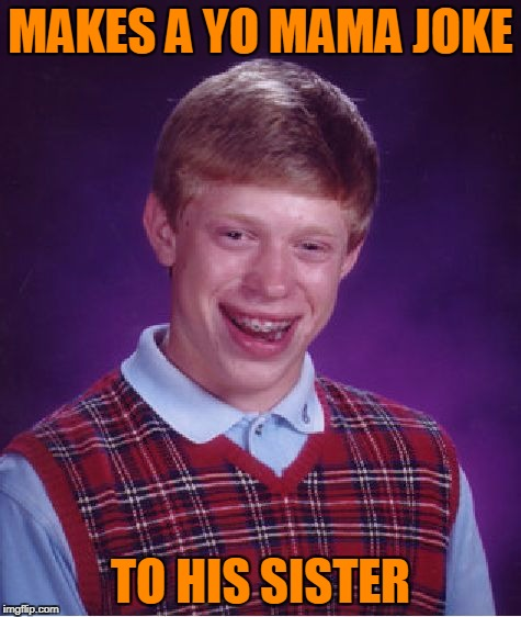 Bad Luck Brian Meme | MAKES A YO MAMA JOKE TO HIS SISTER | image tagged in memes,bad luck brian | made w/ Imgflip meme maker