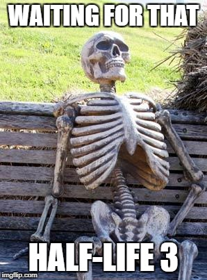 Waiting Skeleton Meme | WAITING FOR THAT HALF-LIFE 3 | image tagged in memes,waiting skeleton | made w/ Imgflip meme maker