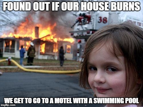 Disaster Girl | FOUND OUT IF OUR HOUSE BURNS WE GET TO GO TO A MOTEL WITH A SWIMMING POOL | image tagged in memes,disaster girl | made w/ Imgflip meme maker