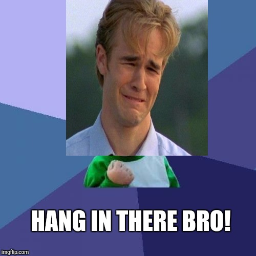 HANG IN THERE BRO! | made w/ Imgflip meme maker