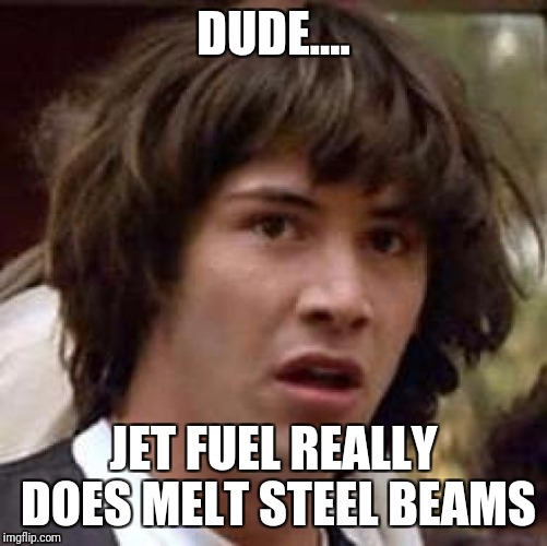 Conspiracy Keanu Meme | DUDE.... JET FUEL REALLY DOES MELT STEEL BEAMS | image tagged in memes,conspiracy keanu | made w/ Imgflip meme maker