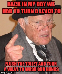 Back In My Day Meme | BACK IN MY DAY WE HAD TO TURN A LEVER TO FLUSH THE TOILET AND TURN A VALVE TO WASH OUR HANDS | image tagged in memes,back in my day | made w/ Imgflip meme maker