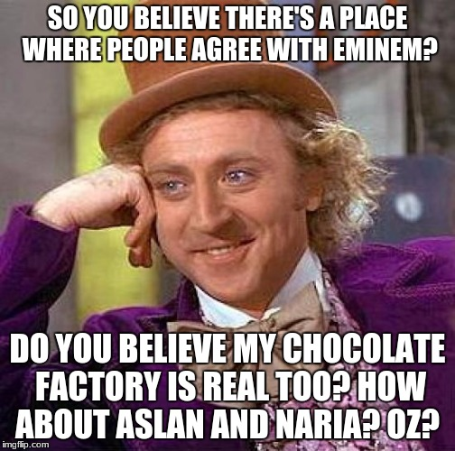 Creepy Condescending Wonka Meme | SO YOU BELIEVE THERE'S A PLACE WHERE PEOPLE AGREE WITH EMINEM? DO YOU BELIEVE MY CHOCOLATE FACTORY IS REAL TOO? HOW ABOUT ASLAN AND NARIA? O | image tagged in memes,creepy condescending wonka | made w/ Imgflip meme maker