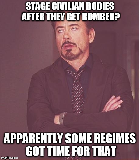 Face You Make Robert Downey Jr Meme | STAGE CIVILIAN BODIES AFTER THEY GET BOMBED? APPARENTLY SOME REGIMES GOT TIME FOR THAT | image tagged in memes,face you make robert downey jr | made w/ Imgflip meme maker