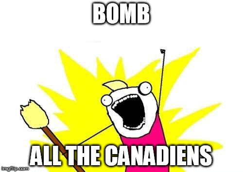 X All The Y Meme | BOMB ALL THE CANADIENS | image tagged in memes,x all the y | made w/ Imgflip meme maker