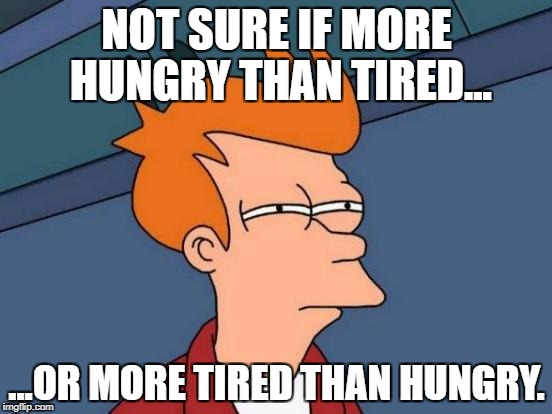 Futurama Fry Meme | NOT SURE IF MORE HUNGRY THAN TIRED... ...OR MORE TIRED THAN HUNGRY. | image tagged in memes,futurama fry | made w/ Imgflip meme maker