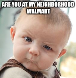 Skeptical Baby Meme | ARE YOU AT MY NEIGHBORHOOD WALMART | image tagged in memes,skeptical baby | made w/ Imgflip meme maker