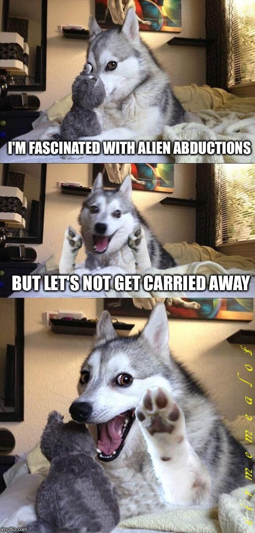 Ancient Bad Punliens Dog | I'M FASCINATED WITH ALIEN ABDUCTIONS BUT LET'S NOT GET CARRIED AWAY | image tagged in bad pun dog aliens zinger,memes,ancient aliens,bad pun dog | made w/ Imgflip meme maker