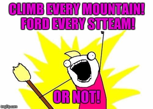 X All The Y Meme | CLIMB EVERY MOUNTAIN! FORD EVERY STTEAM! OR NOT! | image tagged in memes,x all the y | made w/ Imgflip meme maker