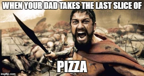 Sparta Leonidas Meme | WHEN YOUR DAD TAKES THE LAST SLICE OF PIZZA | image tagged in memes,sparta leonidas | made w/ Imgflip meme maker