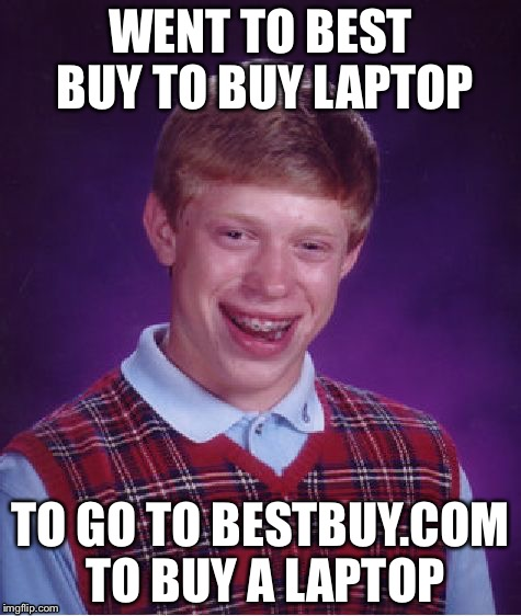 Best Buy for best buy | WENT TO BEST BUY TO BUY LAPTOP TO GO TO BESTBUY.COM TO BUY A LAPTOP | image tagged in memes,bad luck brian | made w/ Imgflip meme maker