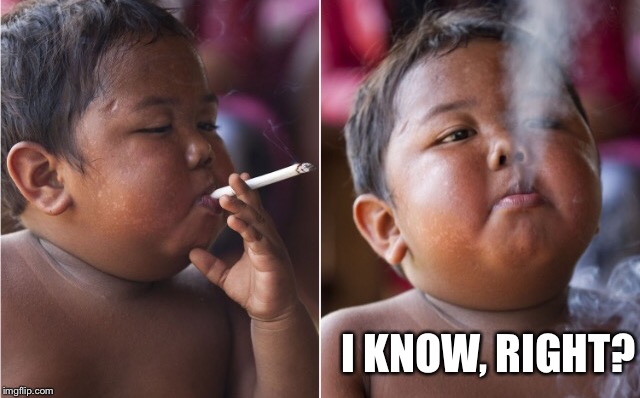 Smoking Kid | I KNOW, RIGHT? | image tagged in smoking kid | made w/ Imgflip meme maker